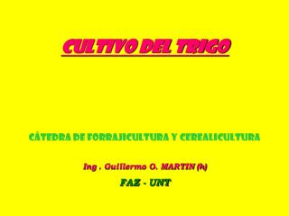 CULTIVO DEL TRIGO CÁTEDRA DE FORRAJICULTURA Y CEREALICULTURA Ing . Guillermo O. MARTIN (h)