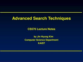Advanced Search Techniques CS570 Lecture Notes by Jin Hyung Kim Computer Science Department KAIST