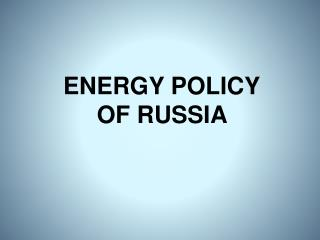 ENERGY POLICY OF RUSSIA