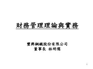 財務管理理論與實務 豐興鋼鐵股份有限公司 董事長 林明儒