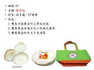 編號 : 01 名稱 : 餐具組 材質 : 特多龍、 PP 塑膠 特色 : 1. 雙色手提餐袋印上學校校徽 2. 雙層餐盒有迪士尼小熊維尼圖案 3. 雙層餐盒附有叉子及湯匙