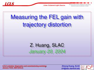 Measuring the FEL gain with trajectory distortion Z. Huang, SLAC January 20, 2004