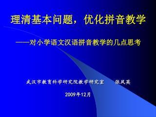 理清基本问题,优化拼音教学 —— 对小学语文汉语拼音教学的几点思考 武汉市教育科学研究院教学研究室 张凤英 2009 年 12 月