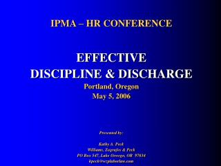 IPMA – HR CONFERENCE EFFECTIVE DISCIPLINE & DISCHARGE Portland, Oregon May 5, 2006 Presented by: Kathy A. Peck Wil