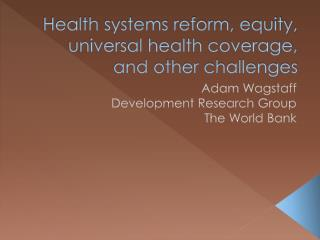 Health systems reform, equity, universal health coverage, and other challenges
