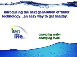 Introducing the next generation of water technology…an easy way to get healthy.