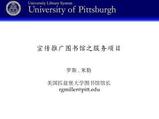 宣传推广图书馆之服务项目 罗斯 . 米勒 美国匹兹堡大学图书馆馆长 rgmiller@pitt
