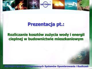 Prezentacja pt.: Rozliczanie kosztów zużycia wody i energii cieplnej w budownictwie mieszkaniowym