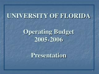 UNIVERSITY OF FLORIDA Operating Budget 2005-2006 Presentation