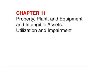 CHAPTER 11 Property, Plant, and Equipment and Intangible Assets: Utilization and Impairment