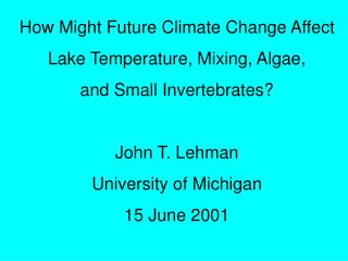 How Might Future Climate Change Affect Lake Temperature, Mixing, Algae, and Small Invertebrates? John T. Lehman Universi