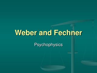 Weber and Fechner