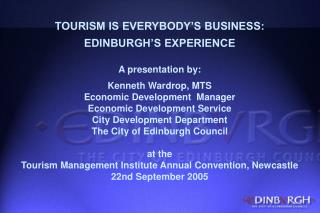 TOURISM IS EVERYBODY'S BUSINESS: EDINBURGH'S EXPERIENCE A presentation by: