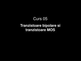 Curs 05 Tranzistoare bipolare si tranzistoare MOS
