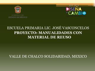 ESCUELA PRIMARIA LIC. JOSÉ VASCONCELOS PROYECTO : MANUALIDADES CON MATERIAL DE REUSO