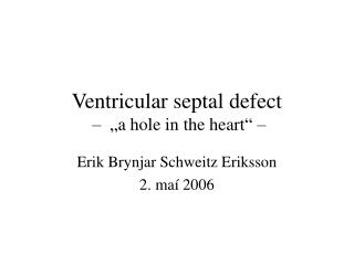 "Ventricular septal defect – ""a hole in the heart"" –"