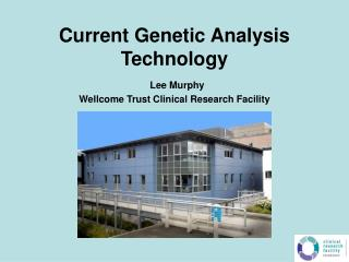 Current Genetic Analysis Technology  Lee Murphy Wellcome Trust Clinical Research Facility