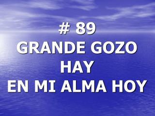 # 89 GRANDE GOZO HAY EN MI ALMA HOY