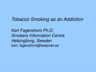 Tobacco Smoking as an Addiction Karl Fagerstrom Ph.D. Smokers Information Centre