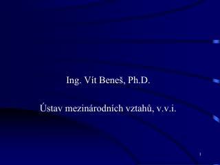 Ing. Vít Beneš, Ph.D. Ústav mezinárodních vztahů, v.v.i.