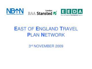 E AST OF E NGLAND T RAVEL P LAN N ETWORK 3 rd  NOVEMBER 2009