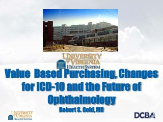 Value  Based Purchasing, Changes for ICD-10 and the Future of Ophthalmology Robert S. Gold, MD