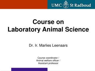 Dr. Ir. Marlies Leenaars Course coordinator / Animal welfare officer / Assistant professor