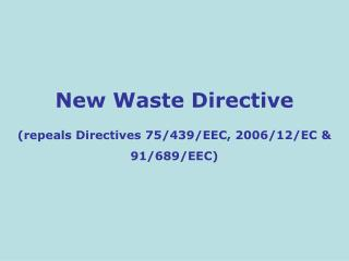 New Waste Directive  (repeals  Directives 75/439/EEC, 2006/12/EC & 91/689/EEC)