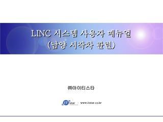 LINC 시스템 사용자 매뉴얼 ( 남양 시작차 관련 )
