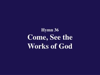 Hymn 36 Come, See the Works of God