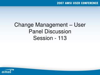 Change Management – User Panel Discussion Session - 113