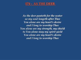 As the deer panteth for the water so my soul longeth after Thee You alone are my heart's desire