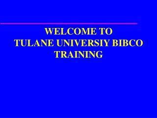 WELCOME TO TULANE UNIVERSIY BIBCO TRAINING