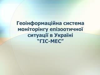 """Геоінформаційна система моніторінгу епізоотичної ситуації в Україні """"ГІС-МЕС"""""""