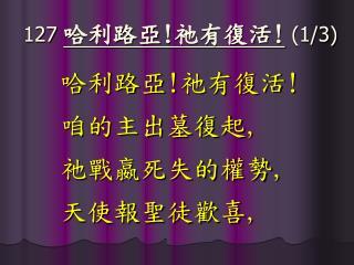 127 哈利路亞 ! 祂有復活 ! (1/3)
