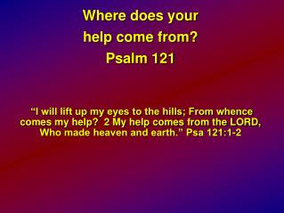 Where does your  help come from? Psalm 121