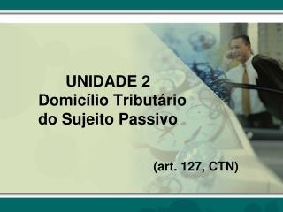 UNIDADE 2 Domicílio Tributário do Sujeito Passivo