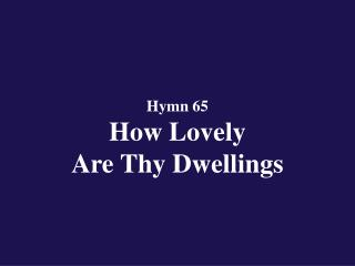 Hymn 65 How Lovely Are Thy Dwellings