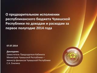 07.07.201 4 Докладчик: Заместитель Председателя Кабинета Министров Чувашской Республики –