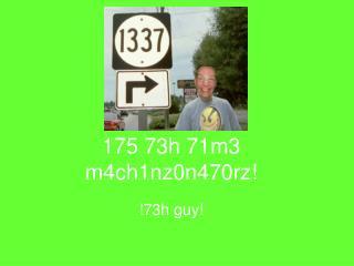 175 73h 71m3 m4ch1nz0n470rz!