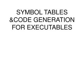 SYMBOL TABLES  &CODE GENERATION FOR EXECUTABLES