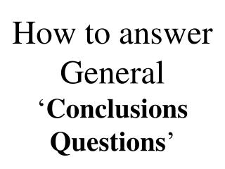 How to answer General ' Conclusions Questions '
