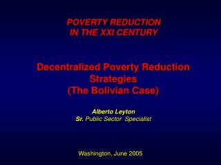 POVERTY REDUCTION  IN THE XXI CENTURY   Decentralized Poverty Reduction Strategies The Bolivian Case  Alberto Leyton Sr.