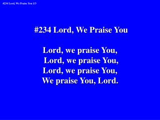 #234 Lord, We Praise You Lord, we praise You,  Lord, we praise You, Lord, we praise You,