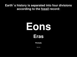 Earth ' s history is separated into four divisions according to the fossil record: