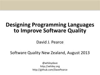 Designing Programming Languages to Improve Software Quality David J. Pearce