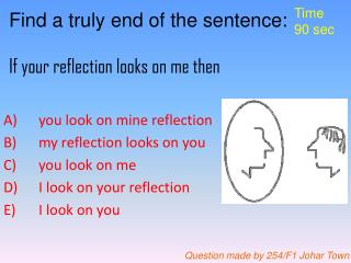 Find a truly end of the sentence: If your reflection looks on me then