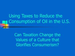 Using Taxes to Reduce the Consumption of Oil in the U.S.