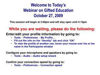 Welcome to Today's Webinar on Gifted Education October 27, 2009 This session will begin at 3:00pm and will stay open u