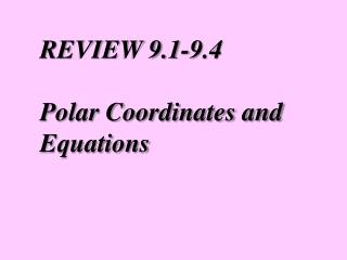REVIEW 9.1-9.4 Polar Coordinates and Equations